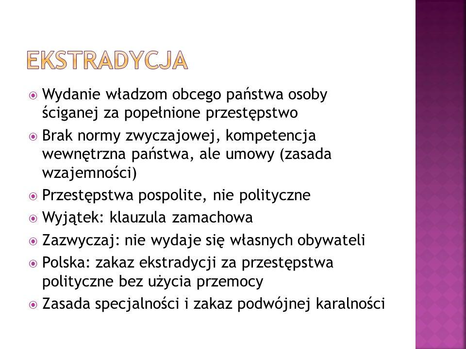  Wydanie władzom obcego państwa osoby ściganej za popełnione przestępstwo  Brak normy zwyczajowej, kompetencja wewnętrzna państwa, ale umowy (zasada wzajemności)  Przestępstwa pospolite, nie polityczne  Wyjątek: klauzula zamachowa  Zazwyczaj: nie wydaje się własnych obywateli  Polska: zakaz ekstradycji za przestępstwa polityczne bez użycia przemocy  Zasada specjalności i zakaz podwójnej karalności