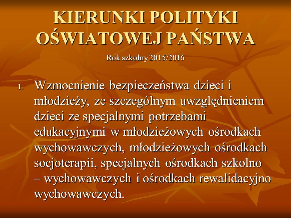 KIERUNKI POLITYKI OŚWIATOWEJ PAŃSTWA Rok szkolny 2015/2016 1. Wzmocnienie bezpieczeństwa dzieci i młodzieży, ze szczególnym uwzględnieniem dzieci ze s