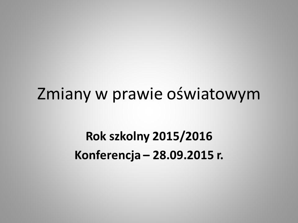 Zmiany w prawie oświatowym Rok szkolny 2015/2016 Konferencja – 28.09.2015 r.