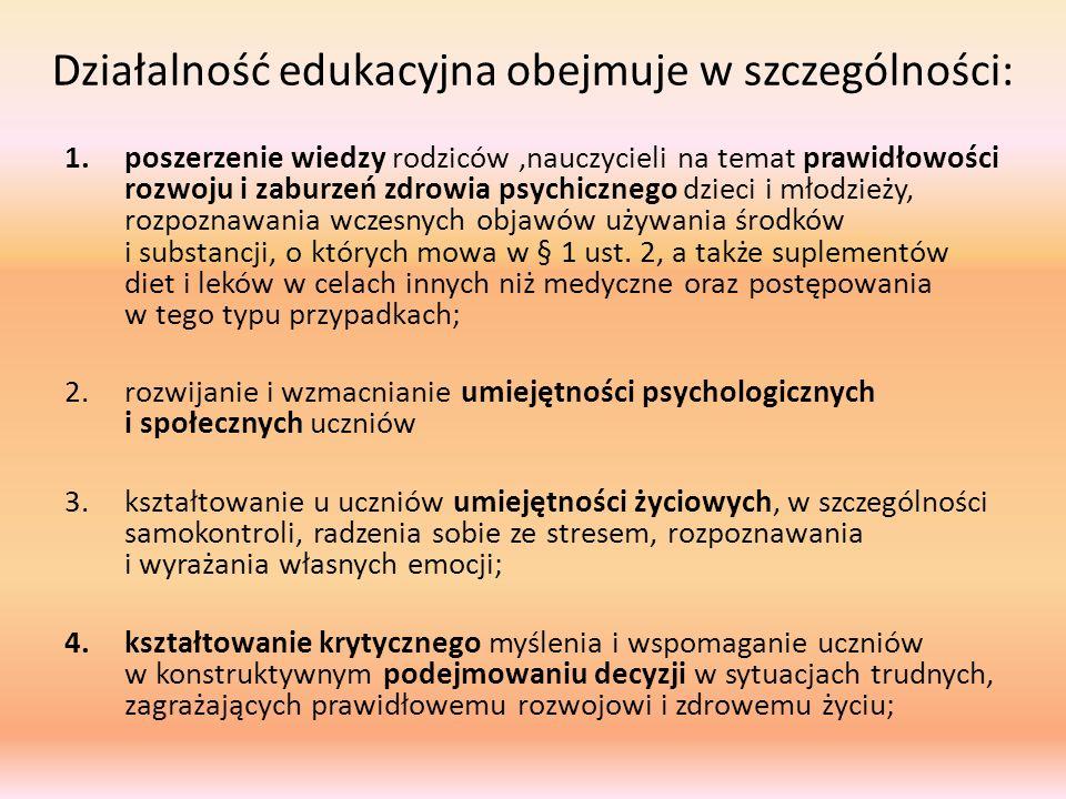 Działalność edukacyjna obejmuje w szczególności: 1.poszerzenie wiedzy rodziców,nauczycieli na temat prawidłowości rozwoju i zaburzeń zdrowia psychicznego dzieci i młodzieży, rozpoznawania wczesnych objawów używania środków i substancji, o których mowa w § 1 ust.