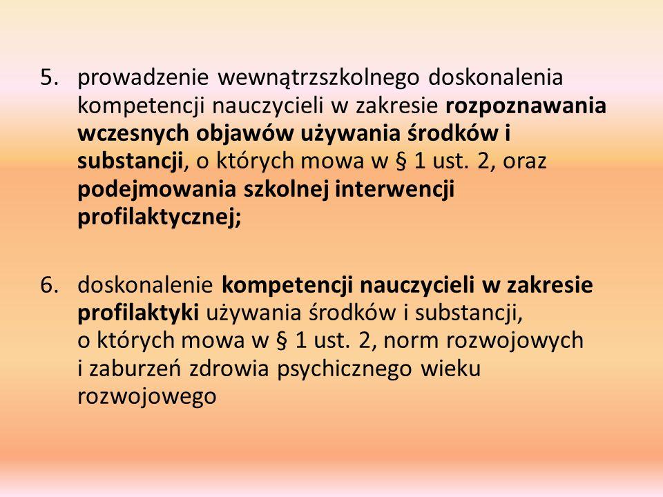 5.prowadzenie wewnątrzszkolnego doskonalenia kompetencji nauczycieli w zakresie rozpoznawania wczesnych objawów używania środków i substancji, o których mowa w § 1 ust.