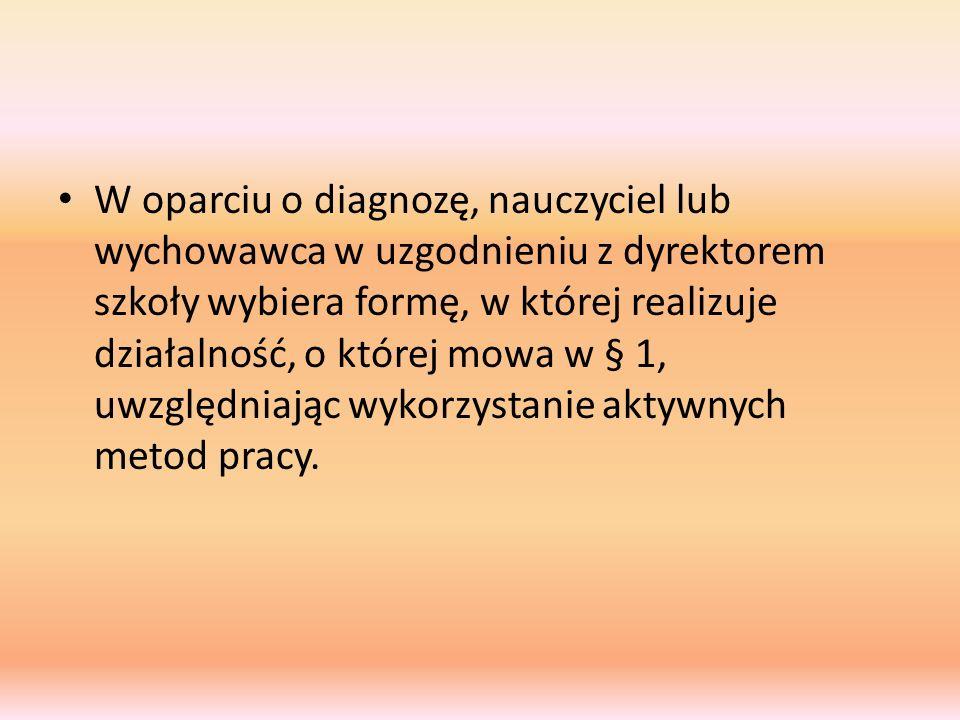 W oparciu o diagnozę, nauczyciel lub wychowawca w uzgodnieniu z dyrektorem szkoły wybiera formę, w której realizuje działalność, o której mowa w § 1,