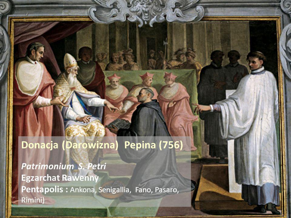 . Donacja (Darowizna) Pepina (756) Patrimonium S. Petri Egzarchat Rawenny Pentapolis : Ankona, Senigallia, Fano, Pasaro, Rimini)