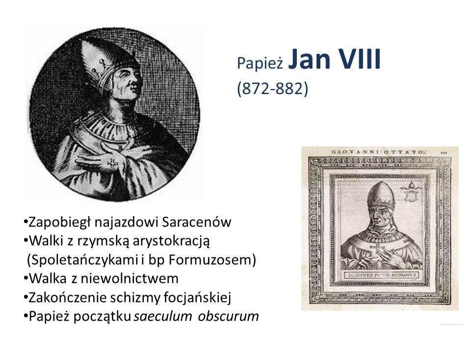 Papież Jan VIII (872-882) Zapobiegł najazdowi Saracenów Walki z rzymską arystokracją (Spoletańczykami i bp Formuzosem) Walka z niewolnictwem Zakończen