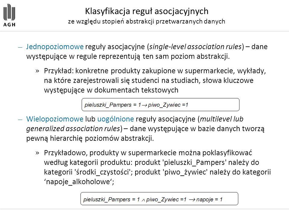 — Jednopoziomowe reguły asocjacyjne (single-level association rules) – dane występujące w regule reprezentują ten sam poziom abstrakcji. » Przykład: k