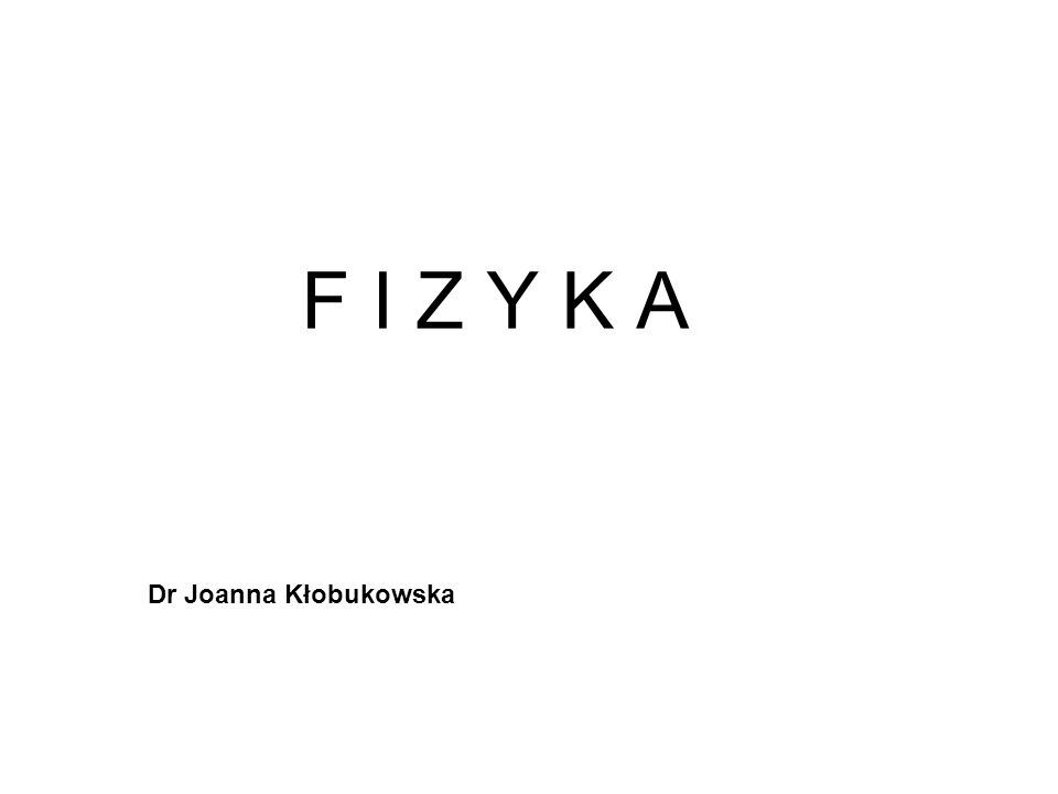 F I Z Y K A Dr Joanna Kłobukowska