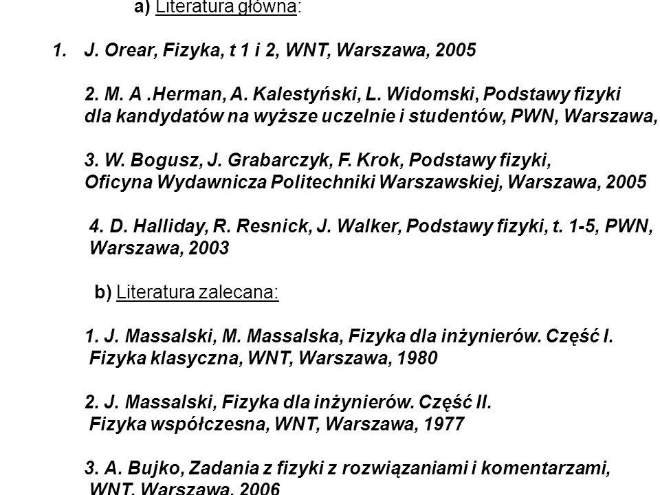 a) Literatura główna: 1.J. Orear, Fizyka, t 1 i 2, WNT, Warszawa, 2005 2. M. A.Herman, A. Kalestyński, L. Widomski, Podstawy fizyki dla kandydatów na