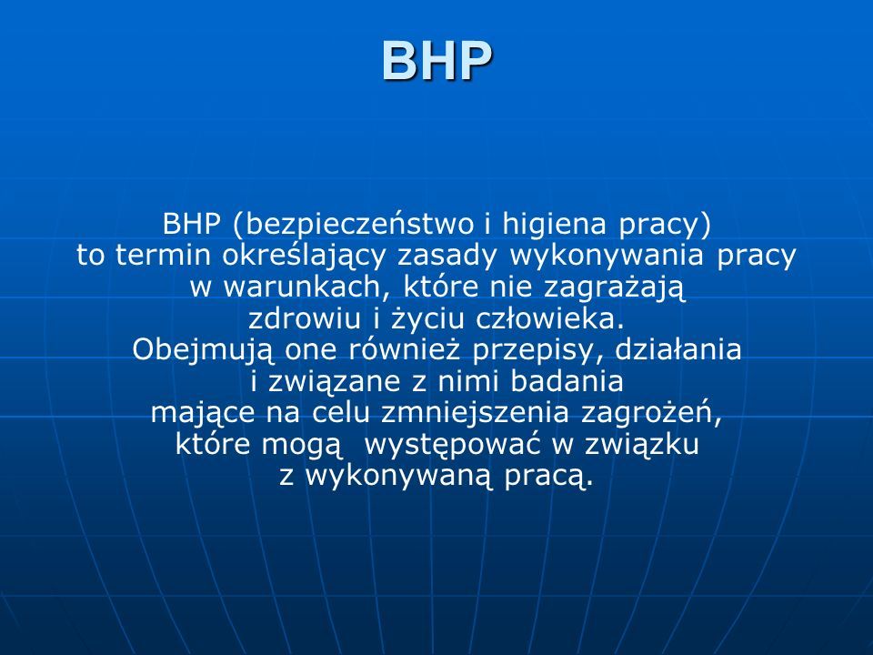 BHP BHP (bezpieczeństwo i higiena pracy) to termin określający zasady wykonywania pracy w warunkach, które nie zagrażają zdrowiu i życiu człowieka. Ob