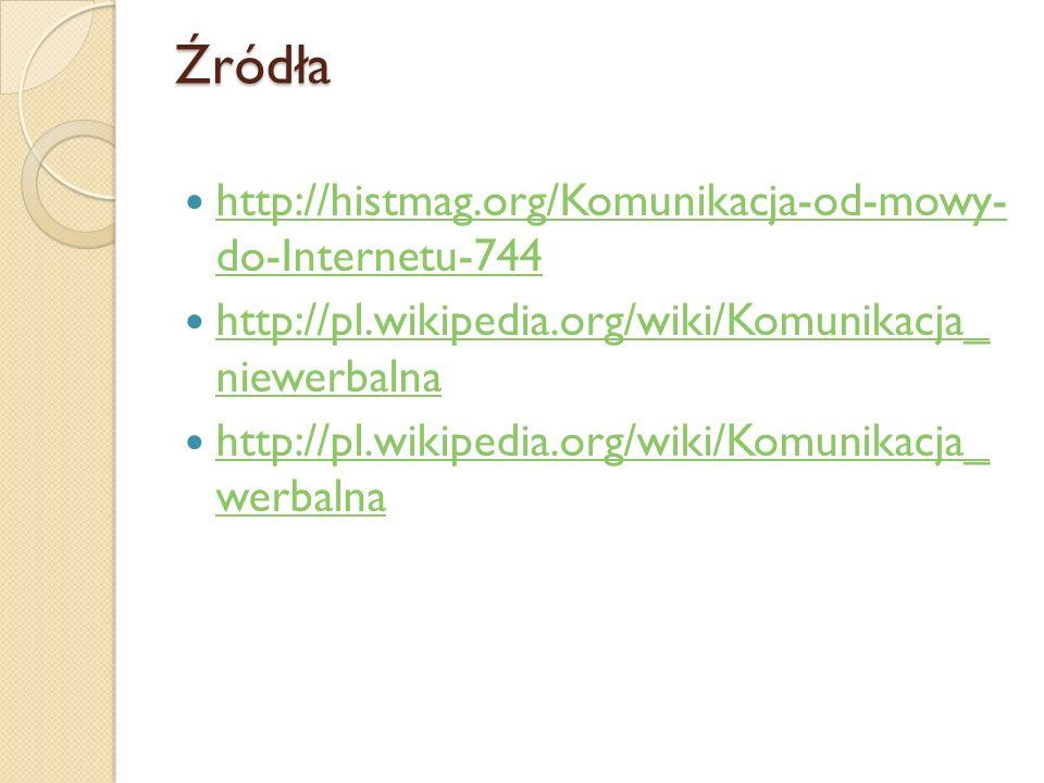 Źródła http://histmag.org/Komunikacja-od-mowy- do-Internetu-744 http://histmag.org/Komunikacja-od-mowy- do-Internetu-744 http://pl.wikipedia.org/wiki/