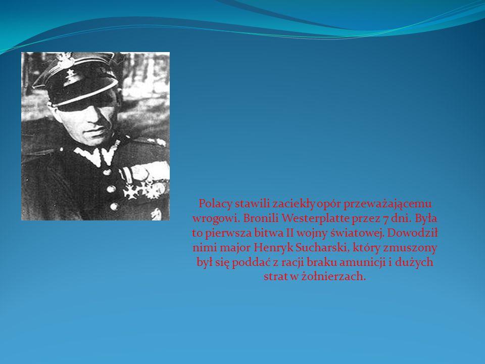 Polacy stawili zaciekły opór przeważającemu wrogowi. Bronili Westerplatte przez 7 dni. Była to pierwsza bitwa II wojny światowej. Dowodził nimi major