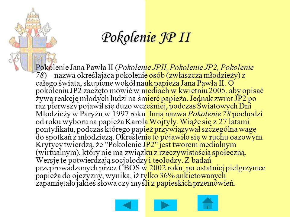Pokolenie JP II Pokolenie Jana Pawła II (Pokolenie JPII, Pokolenie JP2, Pokolenie 78) – nazwa określająca pokolenie osób (zwłaszcza młodzieży) z całego świata, skupione wokół nauk papieża Jana Pawła II.