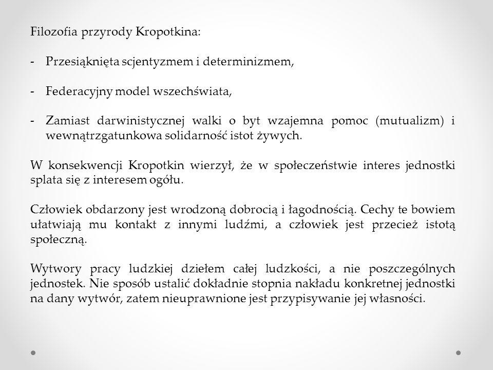 Filozofia przyrody Kropotkina: -Przesiąknięta scjentyzmem i determinizmem, -Federacyjny model wszechświata, -Zamiast darwinistycznej walki o byt wzajemna pomoc (mutualizm) i wewnątrzgatunkowa solidarność istot żywych.