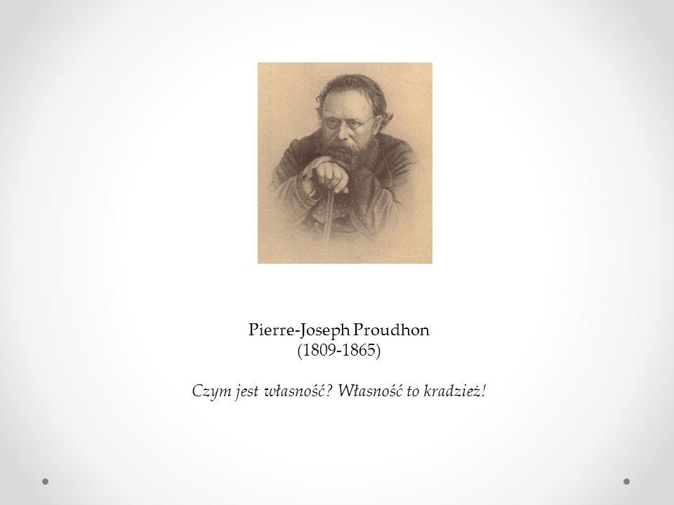 Pierre-Joseph Proudhon (1809-1865) Czym jest własność? Własność to kradzież!