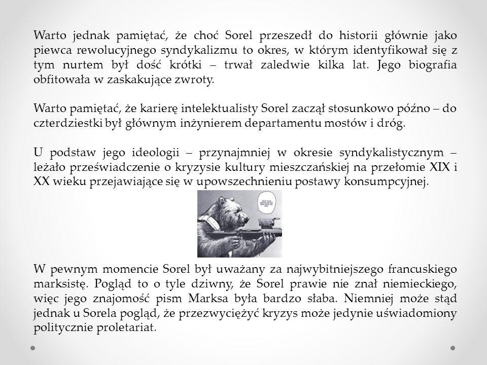 Warto jednak pamiętać, że choć Sorel przeszedł do historii głównie jako piewca rewolucyjnego syndykalizmu to okres, w którym identyfikował się z tym nurtem był dość krótki – trwał zaledwie kilka lat.