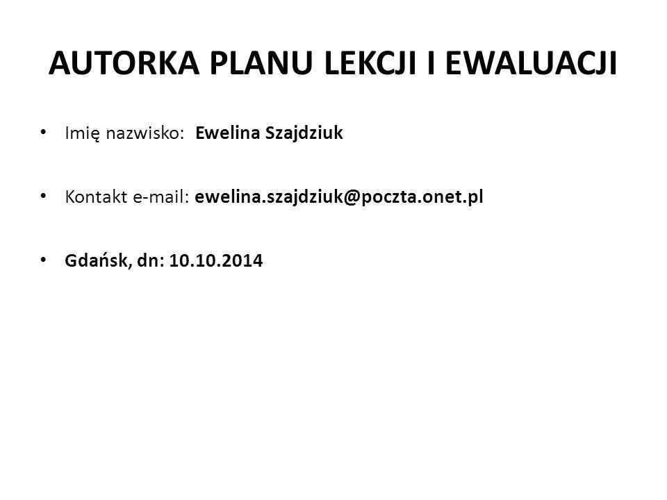 AUTORKA PLANU LEKCJI I EWALUACJI Imię nazwisko: Ewelina Szajdziuk Kontakt e-mail: ewelina.szajdziuk@poczta.onet.pl Gdańsk, dn: 10.10.2014