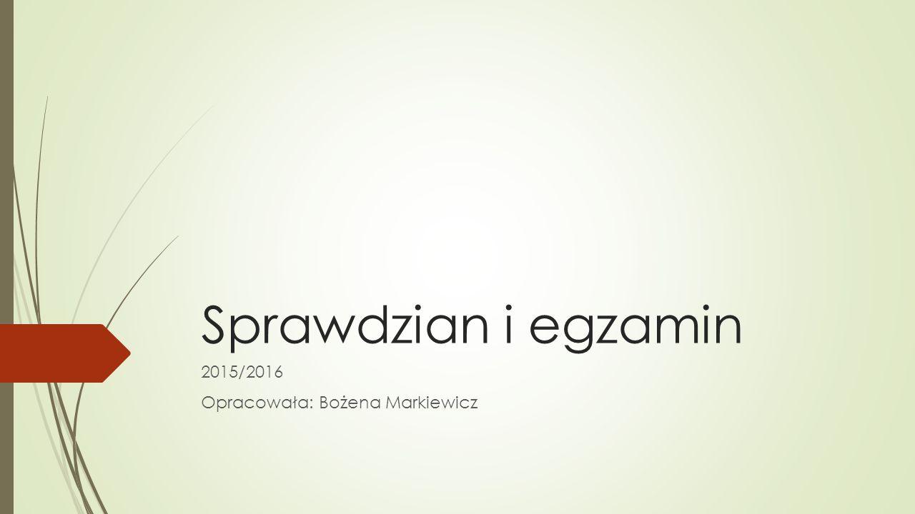 Sprawdzian i egzamin 2015/2016 Opracowała: Bożena Markiewicz