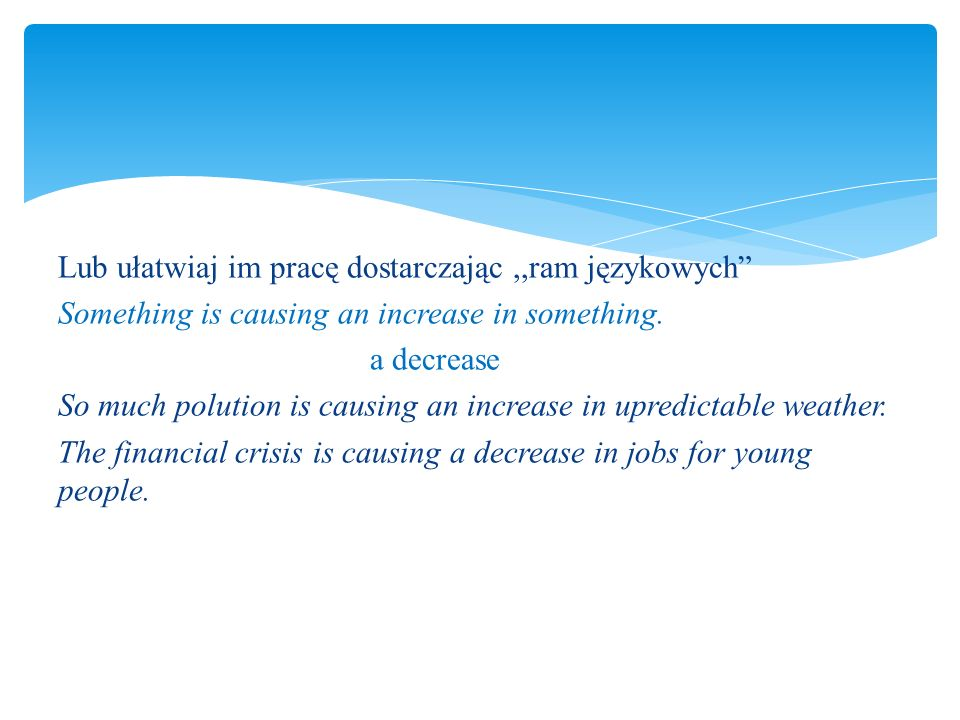 "Lub ułatwiaj im pracę dostarczając,,ram językowych"" Something is causing an increase in something. a decrease So much polution is causing an increase"