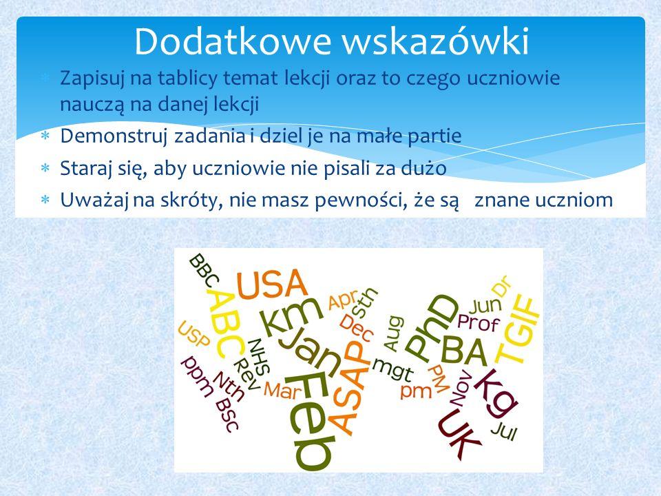  Zapisuj na tablicy temat lekcji oraz to czego uczniowie nauczą na danej lekcji  Demonstruj zadania i dziel je na małe partie  Staraj się, aby uczniowie nie pisali za dużo  Uważaj na skróty, nie masz pewności, że są znane uczniom Dodatkowe wskazówki