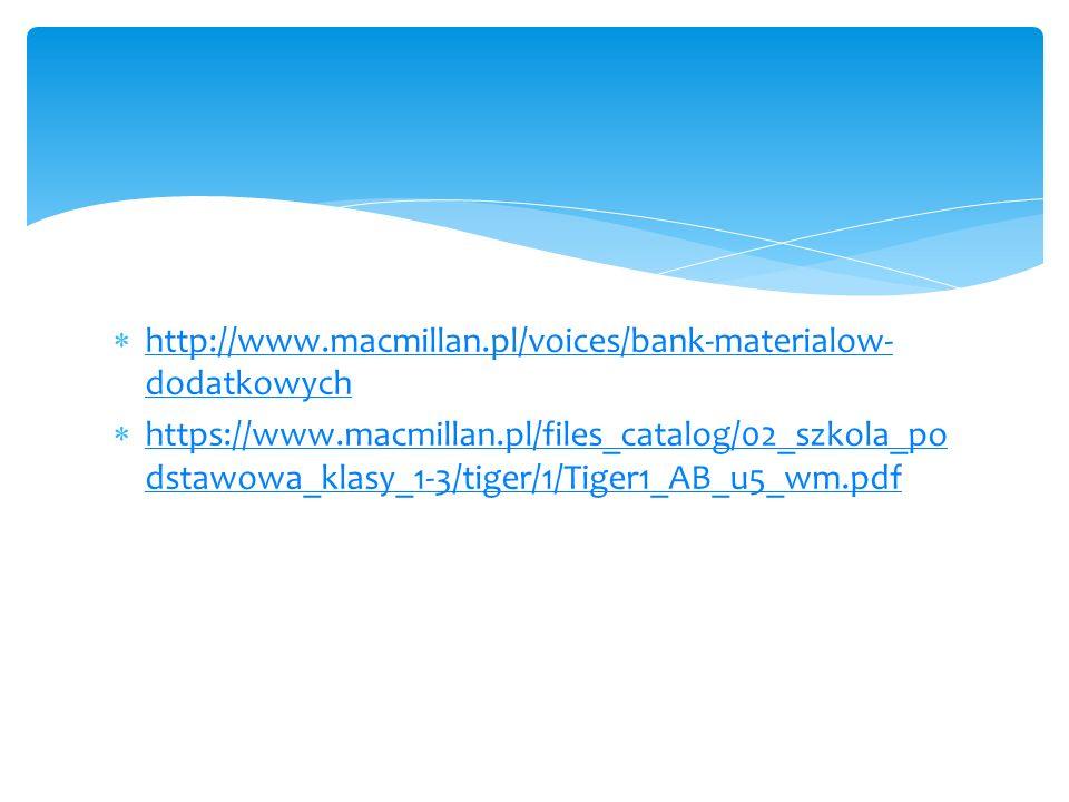  http://www.macmillan.pl/voices/bank-materialow- dodatkowych http://www.macmillan.pl/voices/bank-materialow- dodatkowych  https://www.macmillan.pl/files_catalog/02_szkola_po dstawowa_klasy_1-3/tiger/1/Tiger1_AB_u5_wm.pdf https://www.macmillan.pl/files_catalog/02_szkola_po dstawowa_klasy_1-3/tiger/1/Tiger1_AB_u5_wm.pdf