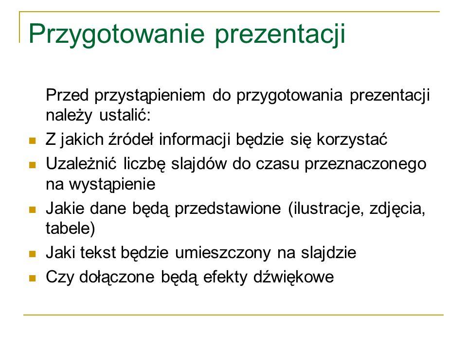 Przygotowanie prezentacji Przed przystąpieniem do przygotowania prezentacji należy ustalić: Z jakich źródeł informacji będzie się korzystać Uzależnić liczbę slajdów do czasu przeznaczonego na wystąpienie Jakie dane będą przedstawione (ilustracje, zdjęcia, tabele) Jaki tekst będzie umieszczony na slajdzie Czy dołączone będą efekty dźwiękowe