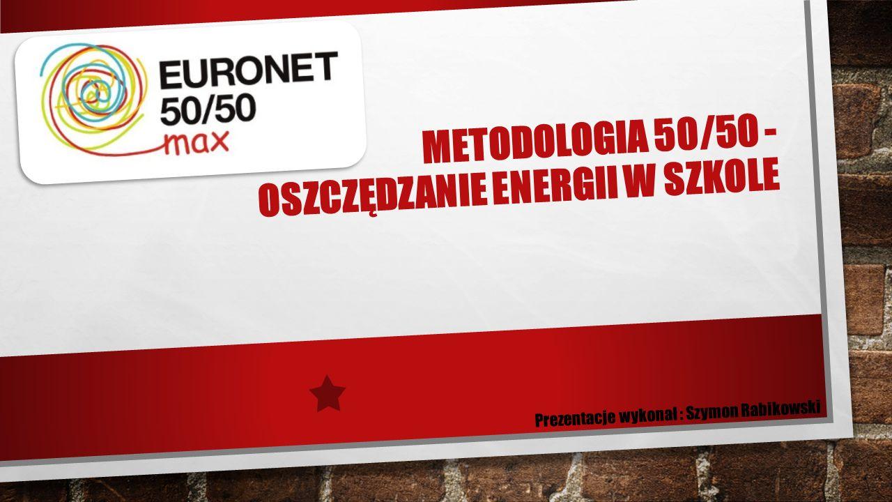 METODOLOGIA 50/50 - OSZCZĘDZANIE ENERGII W SZKOLE Prezentacje wykonał : Szymon Rabikowski