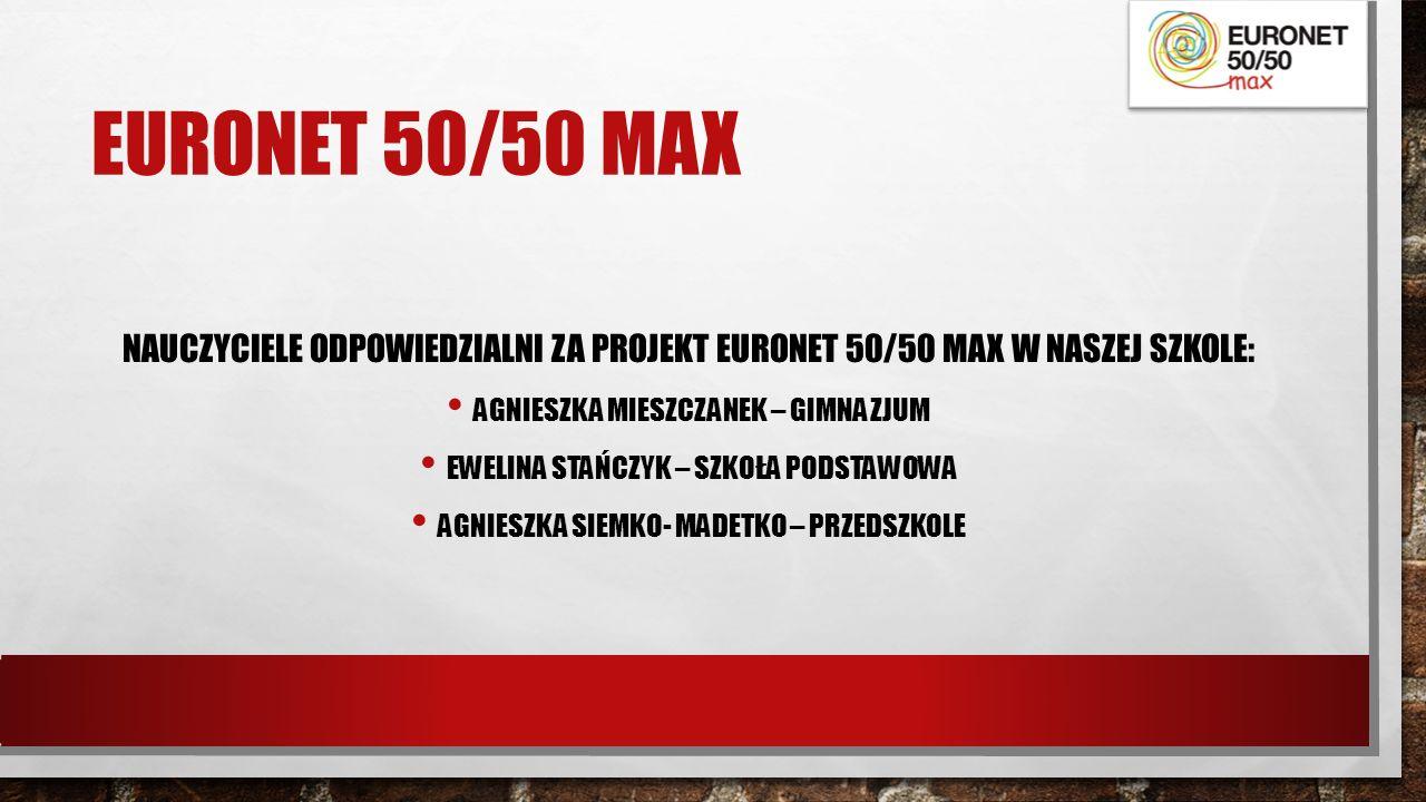 EURONET 50/50 MAX NAUCZYCIELE ODPOWIEDZIALNI ZA PROJEKT EURONET 50/50 MAX W NASZEJ SZKOLE: AGNIESZKA MIESZCZANEK – GIMNAZJUM EWELINA STAŃCZYK – SZKOŁA PODSTAWOWA AGNIESZKA SIEMKO- MADETKO – PRZEDSZKOLE
