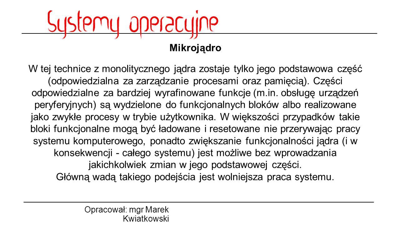 Mikrojądro Opracował: mgr Marek Kwiatkowski W tej technice z monolitycznego jądra zostaje tylko jego podstawowa część (odpowiedzialna za zarządzanie procesami oraz pamięcią).