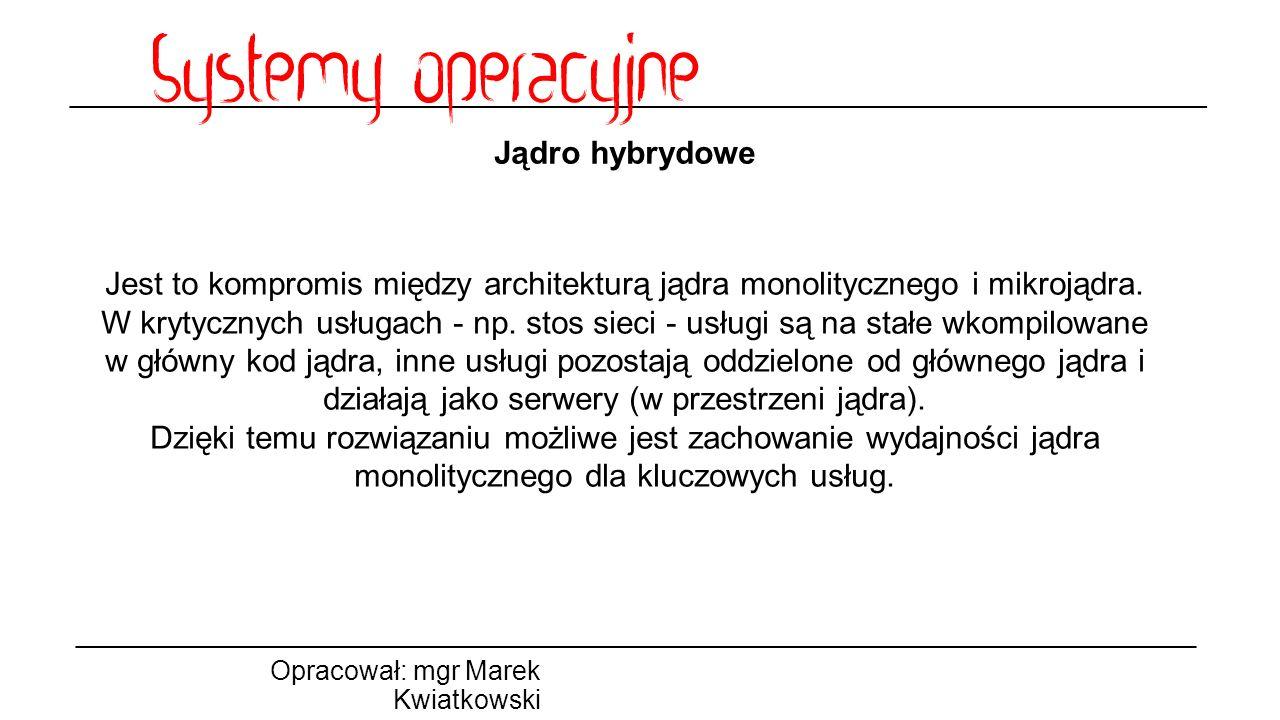 Jądro hybrydowe Opracował: mgr Marek Kwiatkowski Jest to kompromis między architekturą jądra monolitycznego i mikrojądra. W krytycznych usługach - np.