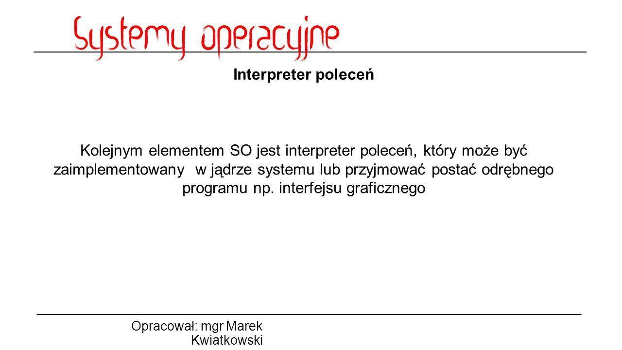 Interpreter poleceń Opracował: mgr Marek Kwiatkowski Kolejnym elementem SO jest interpreter poleceń, który może być zaimplementowany w jądrze systemu lub przyjmować postać odrębnego programu np.