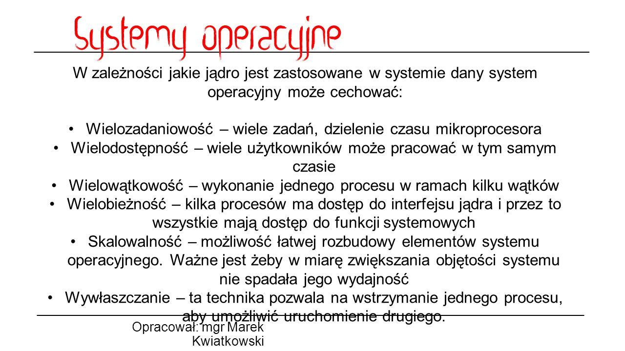 Opracował: mgr Marek Kwiatkowski W zależności jakie jądro jest zastosowane w systemie dany system operacyjny może cechować: Wielozadaniowość – wiele z