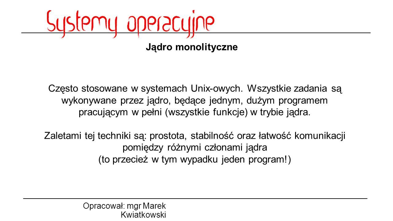 Jądro monolityczne Opracował: mgr Marek Kwiatkowski Często stosowane w systemach Unix-owych. Wszystkie zadania są wykonywane przez jądro, będące jedny