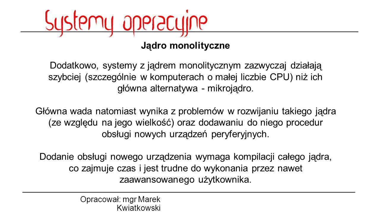 Jądro monolityczne Opracował: mgr Marek Kwiatkowski Dodatkowo, systemy z jądrem monolitycznym zazwyczaj działają szybciej (szczególnie w komputerach o małej liczbie CPU) niż ich główna alternatywa - mikrojądro.