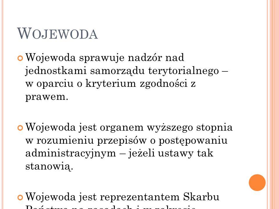 W OJEWODA Wojewoda sprawuje nadzór nad jednostkami samorządu terytorialnego – w oparciu o kryterium zgodności z prawem. Wojewoda jest organem wyższego