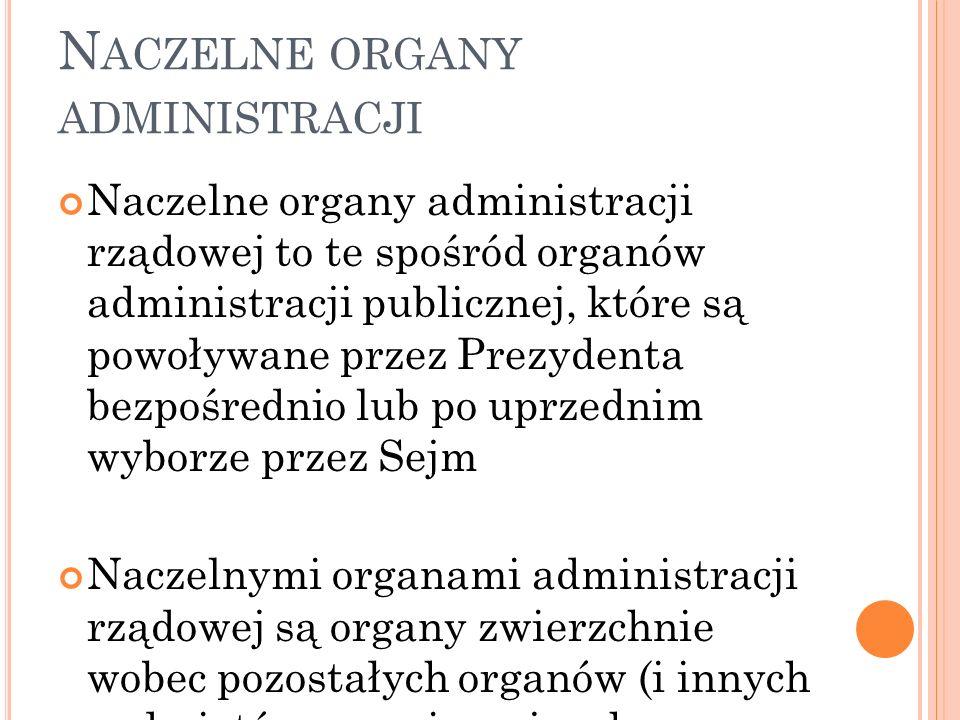 N ACZELNE ORGANY ADMINISTRACJI Naczelnymi organami administracji rządowej są organy powoływane przez Prezydenta czy Sejm, i których właściwość terytorialna obejmuje obszar całego państwa.