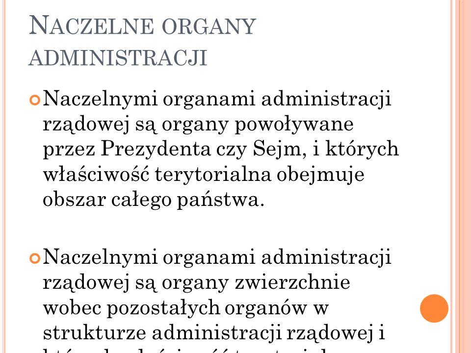 N ACZELNE ORGANY ADMINISTRACJI Naczelnymi organami administracji rządowej są organy powoływane przez Prezydenta czy Sejm, i których właściwość terytor