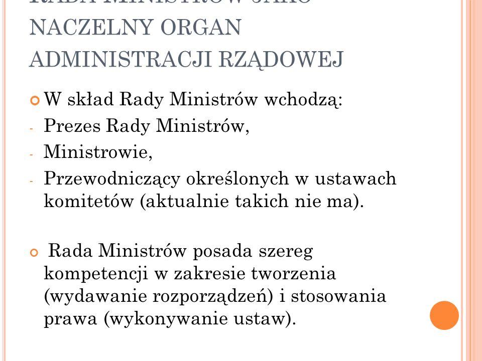 R ADA M INISTRÓW JAKO NACZELNY ORGAN ADMINISTRACJI RZĄDOWEJ W skład Rady Ministrów wchodzą: - Prezes Rady Ministrów, - Ministrowie, - Przewodniczący o