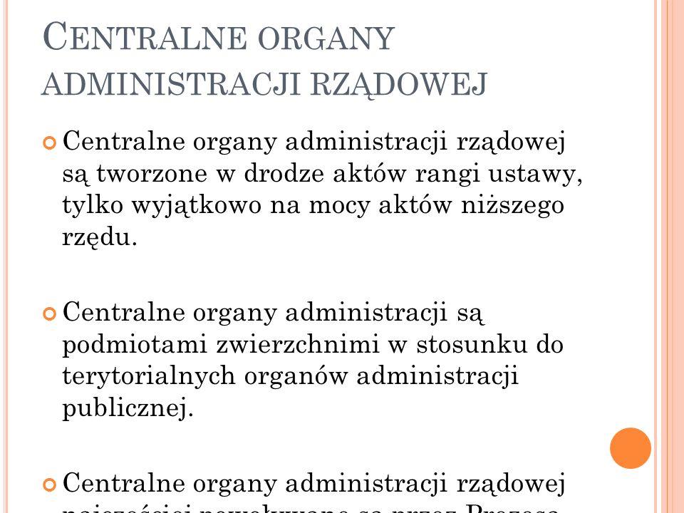 C ENTRALNE ORGANY ADMINISTRACJI RZĄDOWEJ Centralne organy administracji rządowej są tworzone w drodze aktów rangi ustawy, tylko wyjątkowo na mocy aktó