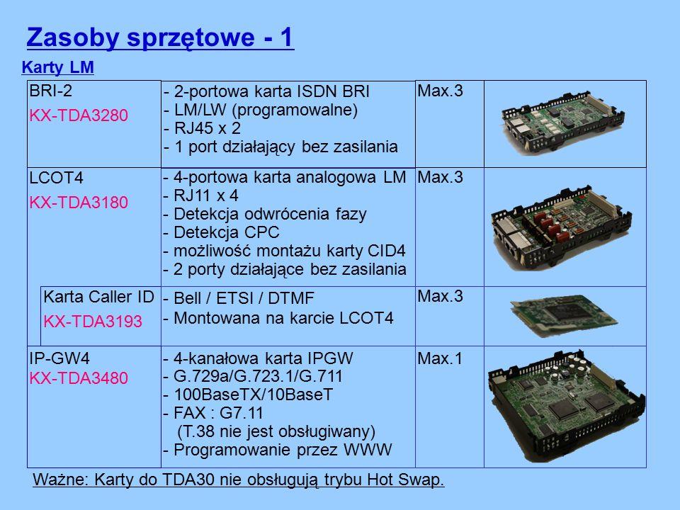 Zasoby sprzętowe - 1 Karty LM LCOT4 KX-TDA3180 - 4-portowa karta analogowa LM - RJ11 x 4 - Detekcja odwrócenia fazy - Detekcja CPC - możliwość montażu karty CID4 - 2 porty działające bez zasilania Karta Caller ID KX-TDA3193 - Bell / ETSI / DTMF - Montowana na karcie LCOT4 - 4-kanałowa karta IPGW - G.729a/G.723.1/G.711 - 100BaseTX/10BaseT - FAX : G7.11 (T.38 nie jest obsługiwany) - Programowanie przez WWW IP-GW4 KX-TDA3480 Max.3 Max.1 Ważne: Karty do TDA30 nie obsługują trybu Hot Swap.