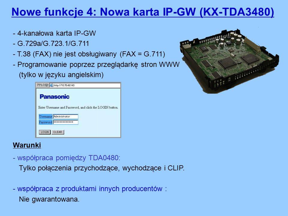 Nowe funkcje 4: Nowa karta IP-GW (KX-TDA3480) - 4-kanałowa karta IP-GW - G.729a/G.723.1/G.711 - T.38 (FAX) nie jest obsługiwany (FAX = G.711) - Programowanie poprzez przeglądarkę stron WWW (tylko w języku angielskim) - współpraca pomiędzy TDA0480: Tylko połączenia przychodzące, wychodzące i CLIP.