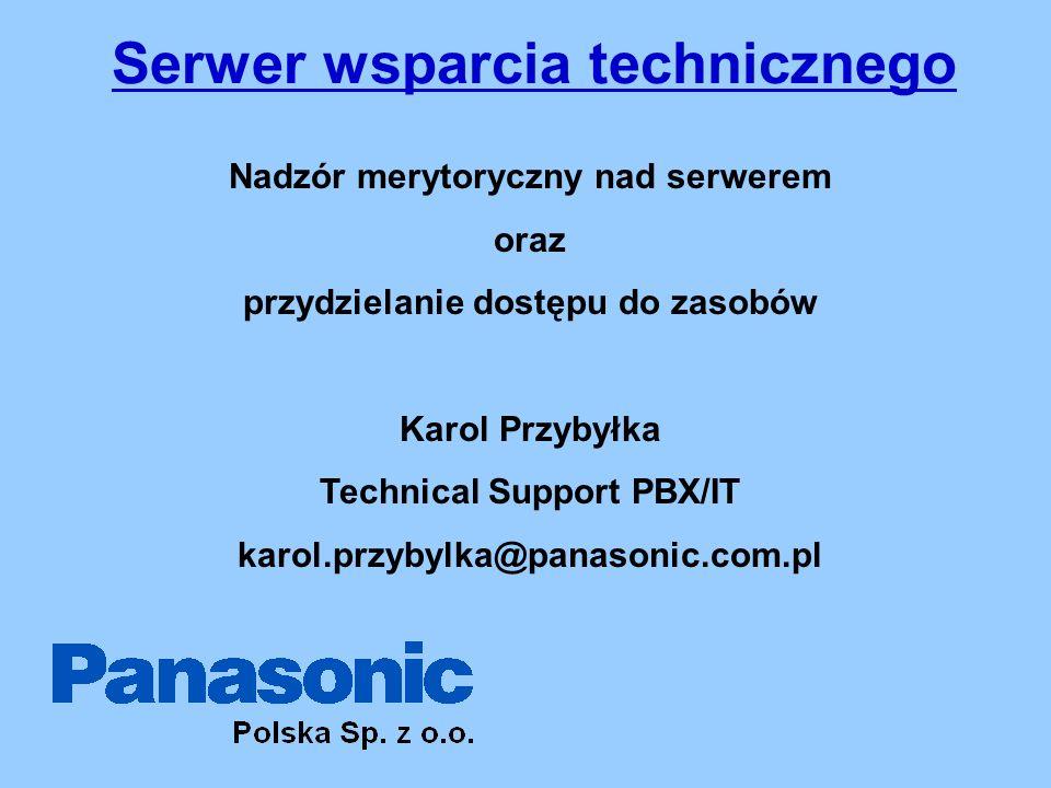Serwer wsparcia technicznego Nadzór merytoryczny nad serwerem oraz przydzielanie dostępu do zasobów Karol Przybyłka Technical Support PBX/IT karol.przybylka@panasonic.com.pl