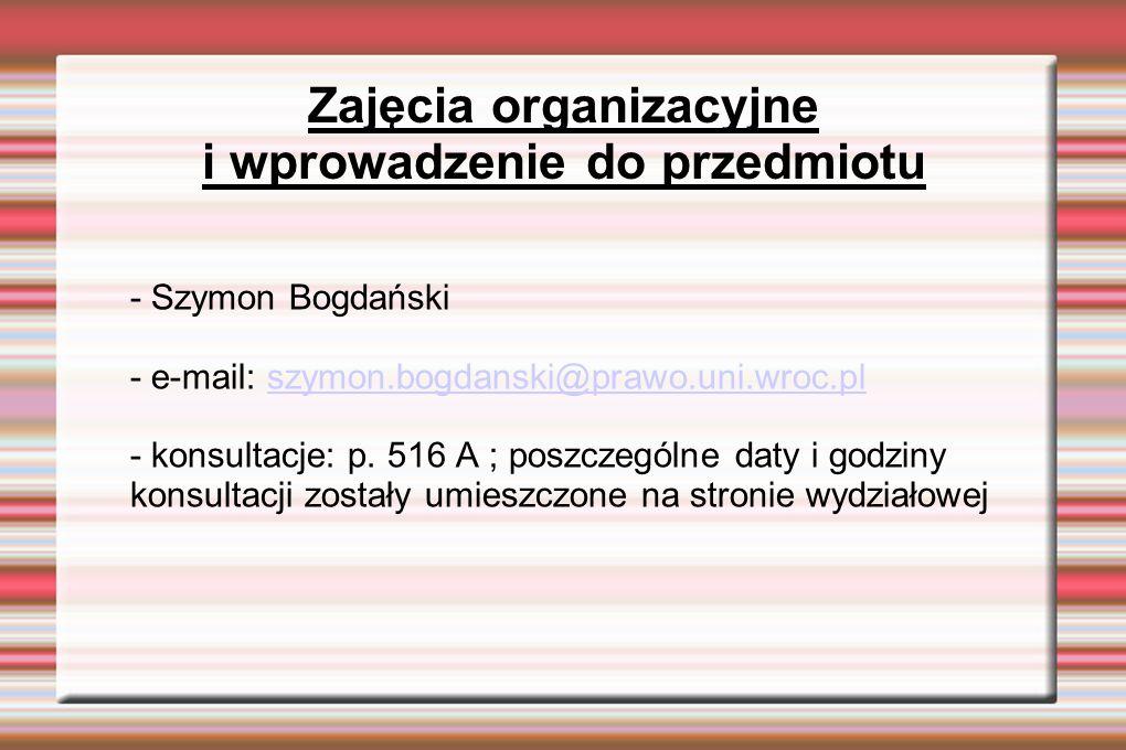 Zajęcia organizacyjne i wprowadzenie do przedmiotu - Szymon Bogdański - e-mail: szymon.bogdanski@prawo.uni.wroc.plszymon.bogdanski@prawo.uni.wroc.pl - konsultacje: p.
