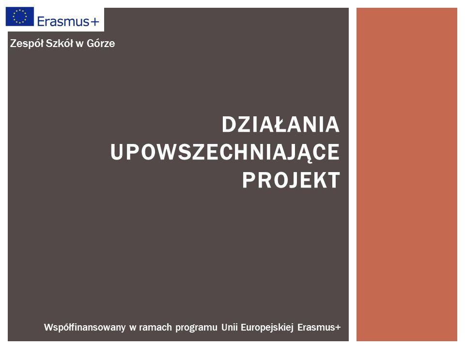 Współfinansowany w ramach programu Unii Europejskiej Erasmus+ DZIAŁANIA UPOWSZECHNIAJĄCE PROJEKT Zespół Szkół w Górze