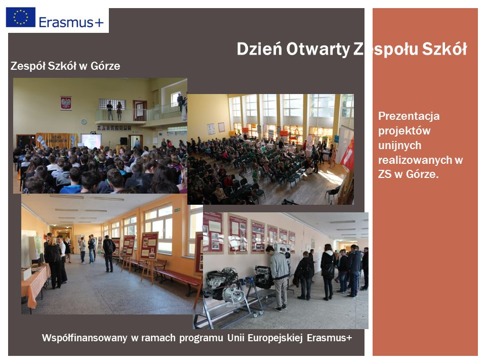Współfinansowany w ramach programu Unii Europejskiej Erasmus+ Zespół Szkół w Górze Dzień Otwarty Zespołu Szkół Prezentacja projektów unijnych realizowanych w ZS w Górze.