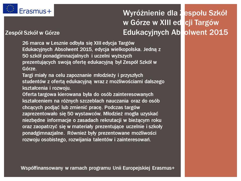 Współfinansowany w ramach programu Unii Europejskiej Erasmus+ Zespół Szkół w Górze Wyróżnienie dla Zespołu Szkół w Górze w XIII edycji Targów Edukacyjnych Absolwent 2015 26 marca w Lesznie odbyła się XIII edycja Targów Edukacyjnych Absolwent 2015, edycja wielkopolska.