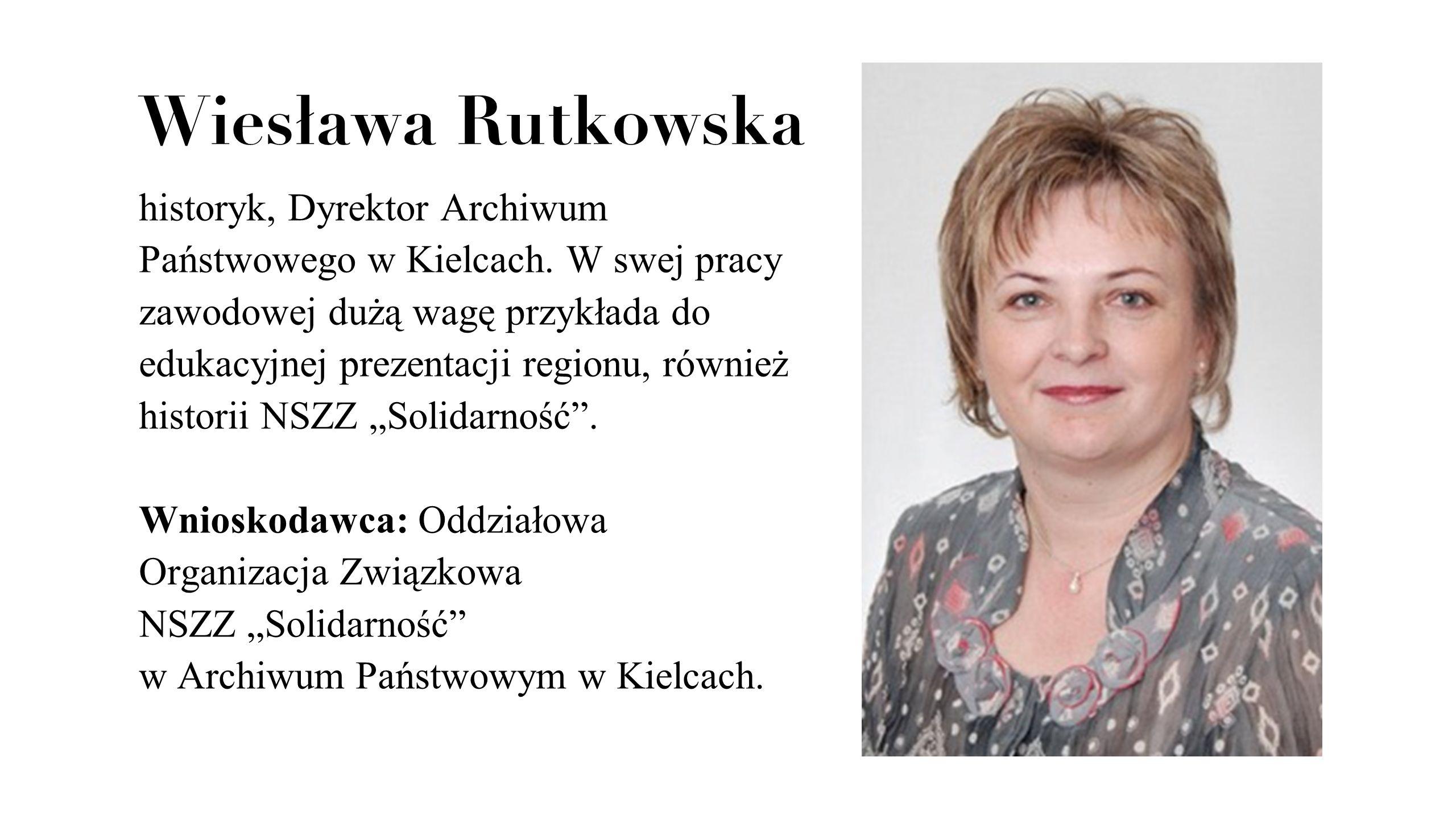 Wiesława Rutkowska historyk, Dyrektor Archiwum Państwowego w Kielcach. W swej pracy zawodowej dużą wagę przykłada do edukacyjnej prezentacji regionu,
