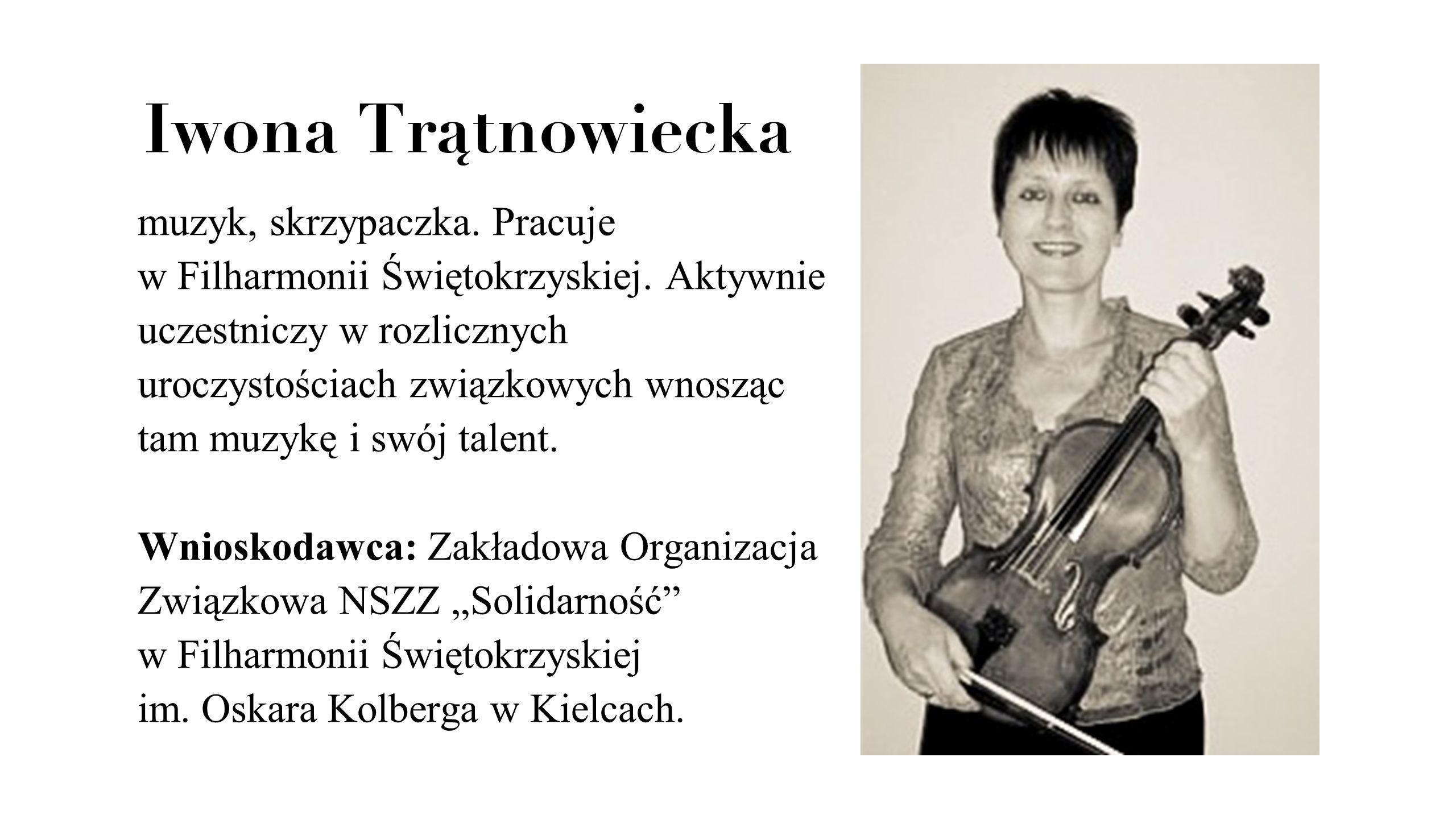 Iwona Trątnowiecka muzyk, skrzypaczka. Pracuje w Filharmonii Świętokrzyskiej. Aktywnie uczestniczy w rozlicznych uroczystościach związkowych wnosząc t