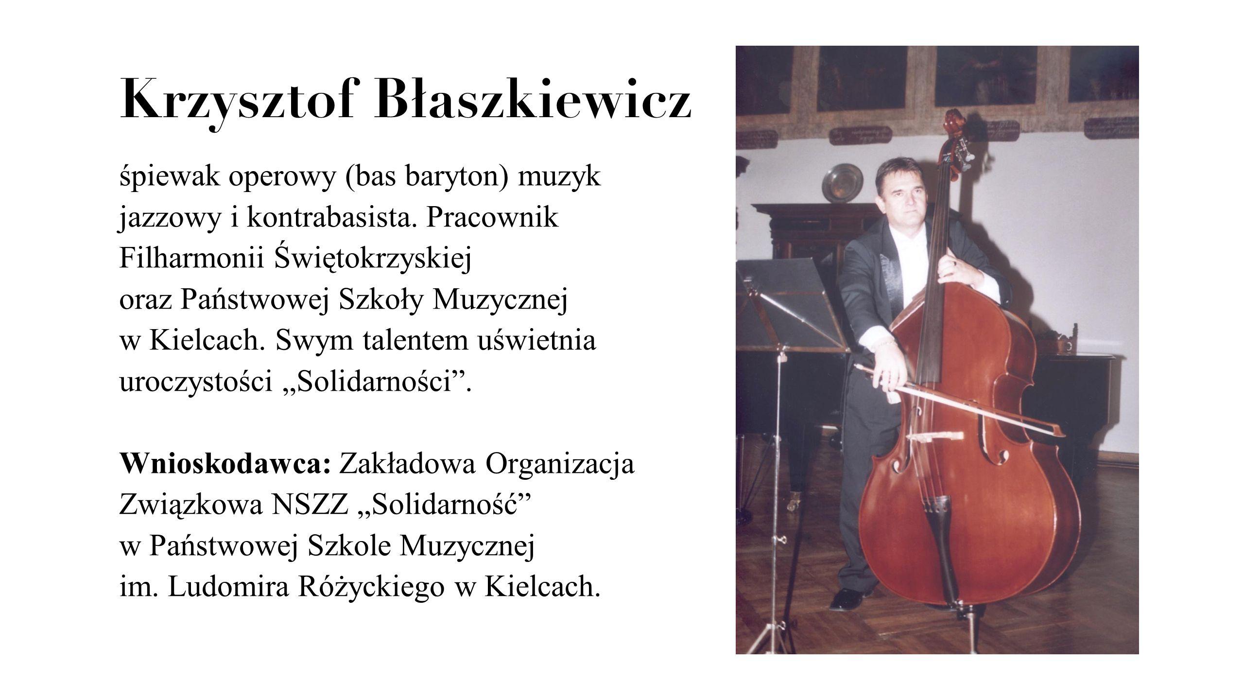 Krzysztof Błaszkiewicz śpiewak operowy (bas baryton) muzyk jazzowy i kontrabasista. Pracownik Filharmonii Świętokrzyskiej oraz Państwowej Szkoły Muzyc