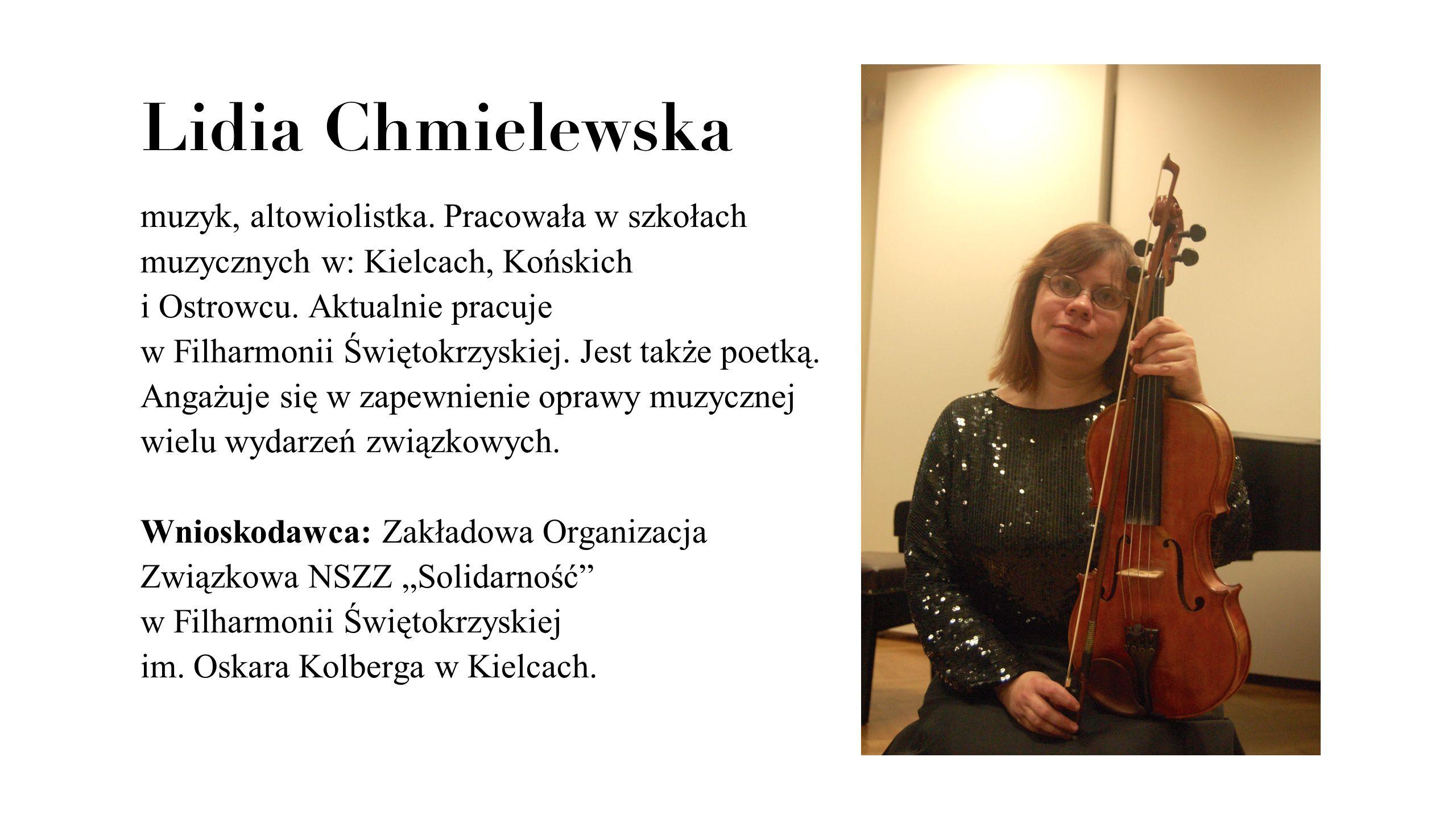 Lidia Chmielewska muzyk, altowiolistka. Pracowała w szkołach muzycznych w: Kielcach, Końskich i Ostrowcu. Aktualnie pracuje w Filharmonii Świętokrzysk