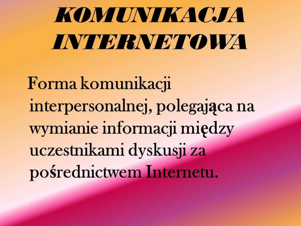 KOMUNIKACJA INTERNETOWA Forma komunikacji interpersonalnej, polegaj ą ca na wymianie informacji mi ę dzy uczestnikami dyskusji za po ś rednictwem Internetu.