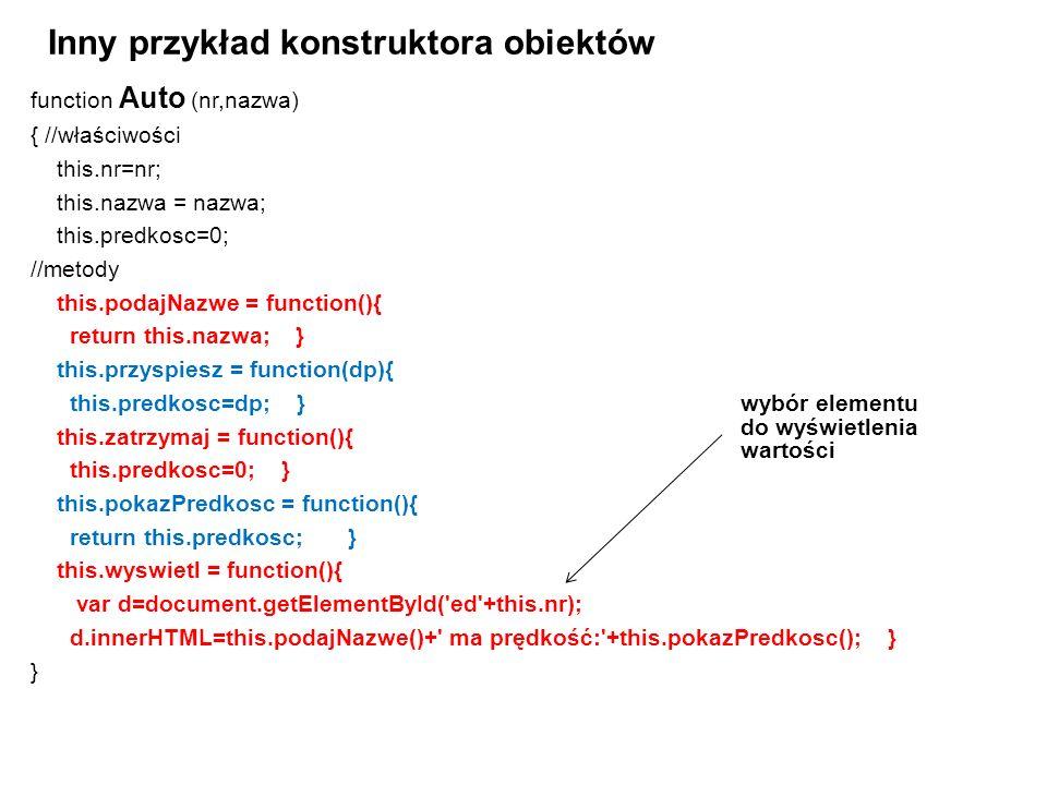 function Auto (nr,nazwa) { //właściwości this.nr=nr; this.nazwa = nazwa; this.predkosc=0; //metody this.podajNazwe = function(){ return this.nazwa; } this.przyspiesz = function(dp){ this.predkosc=dp; } this.zatrzymaj = function(){ this.predkosc=0; } this.pokazPredkosc = function(){ return this.predkosc; } this.wyswietl = function(){ var d=document.getElementById( ed +this.nr); d.innerHTML=this.podajNazwe()+ ma prędkość: +this.pokazPredkosc(); } } Inny przykład konstruktora obiektów wybór elementu do wyświetlenia wartości